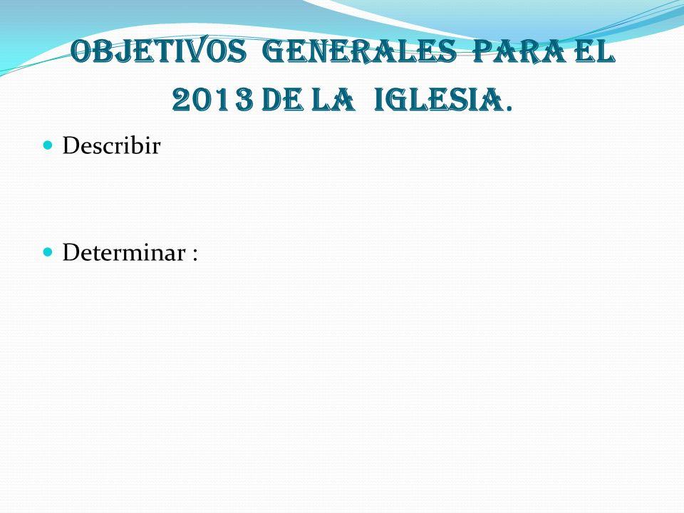 Objetivos generales para el 2013 de la Iglesia. Describir Determinar :