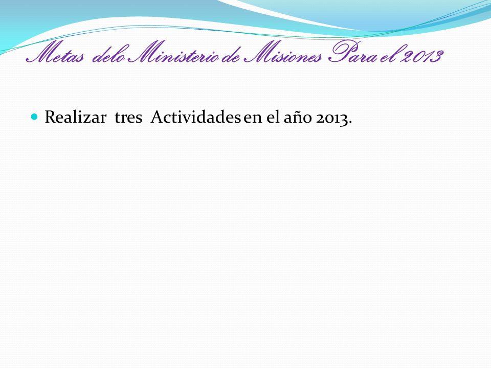 Metas delo Ministerio de Misiones Para el 2013 Realizar tres Actividades en el año 2013.