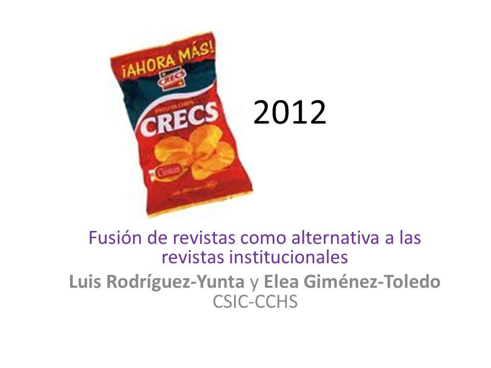 2012 Fusión de revistas como alternativa a las revistas institucionales Luis Rodríguez-Yunta y Elea Giménez-Toledo CSIC-CCHS