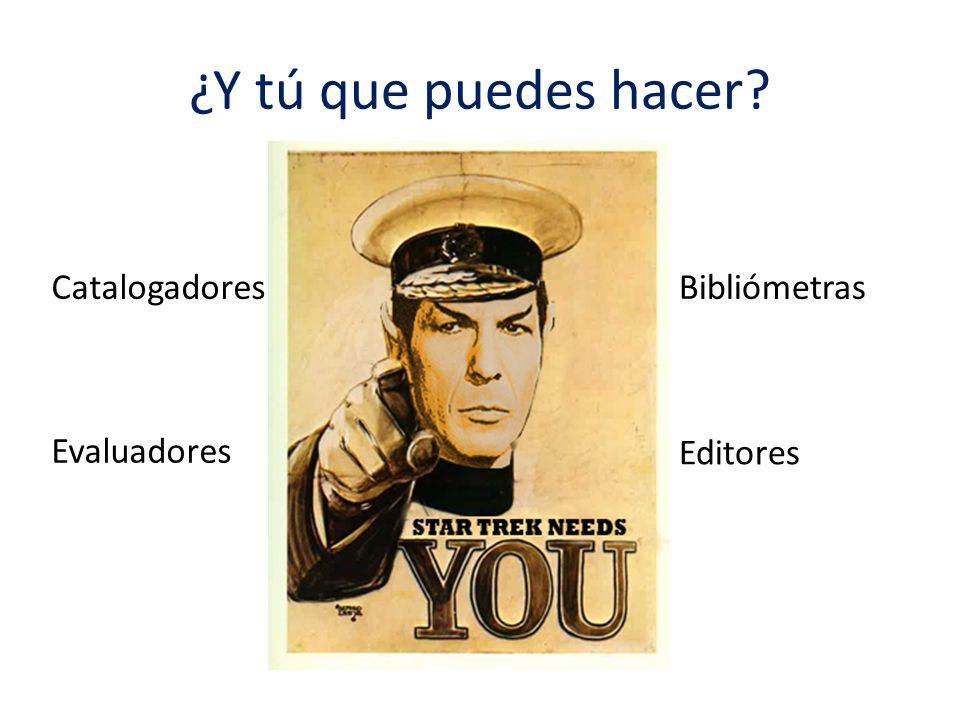 ¿Y tú que puedes hacer? Catalogadores Evaluadores Editores Bibliómetras