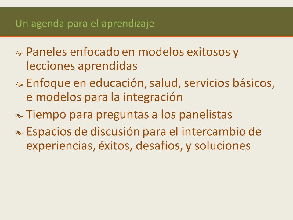 Un agenda para el aprendizaje Paneles enfocado en modelos exitosos y lecciones aprendidas Enfoque en educación, salud, servicios básicos, e modelos para la integración Tiempo para preguntas a los panelistas Espacios de discusión para el intercambio de experiencias, éxitos, desafíos, y soluciones