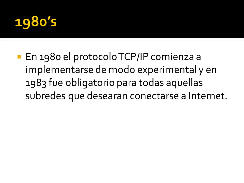 En 1980 el protocolo TCP/IP comienza a implementarse de modo experimental y en 1983 fue obligatorio para todas aquellas subredes que desearan conectar