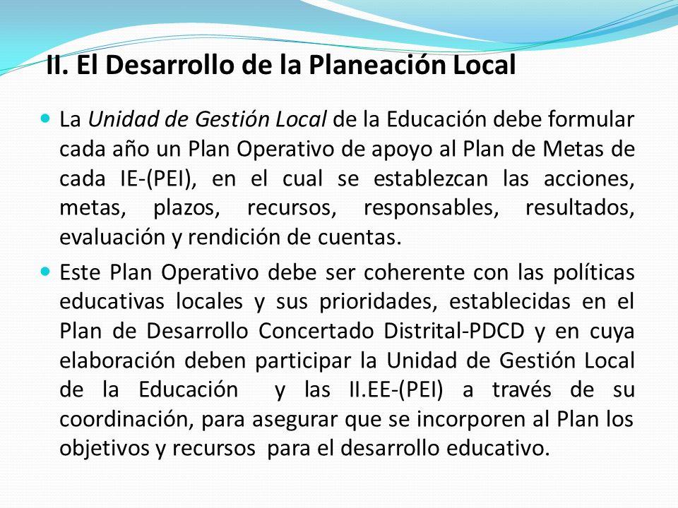 La Unidad de Gestión Local de la Educación debe formular cada año un Plan Operativo de apoyo al Plan de Metas de cada IE-(PEI), en el cual se establezcan las acciones, metas, plazos, recursos, responsables, resultados, evaluación y rendición de cuentas.