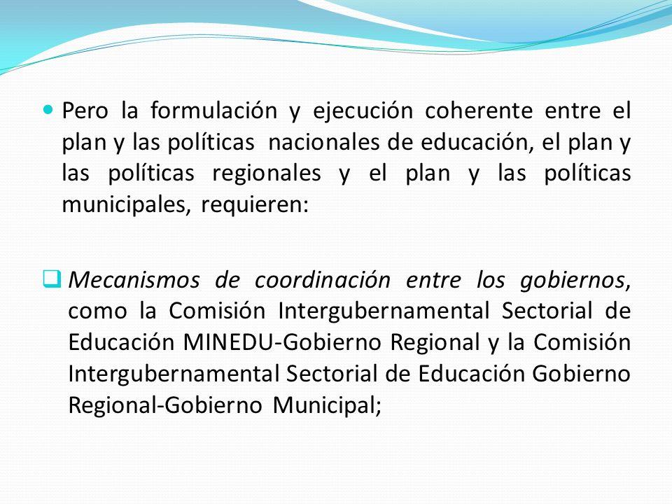 Pero la formulación y ejecución coherente entre el plan y las políticas nacionales de educación, el plan y las políticas regionales y el plan y las po
