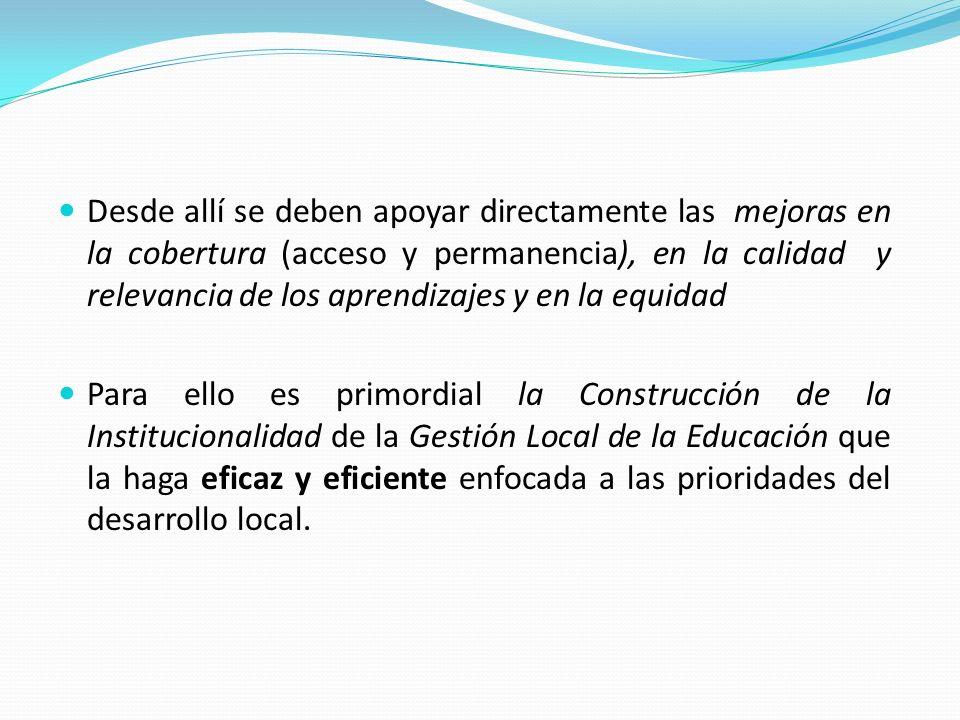 Desde allí se deben apoyar directamente las mejoras en la cobertura (acceso y permanencia), en la calidad y relevancia de los aprendizajes y en la equidad Para ello es primordial la Construcción de la Institucionalidad de la Gestión Local de la Educación que la haga eficaz y eficiente enfocada a las prioridades del desarrollo local.