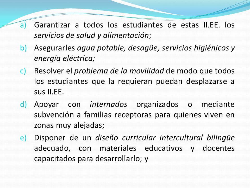 a) Garantizar a todos los estudiantes de estas II.EE. los servicios de salud y alimentación; b) Asegurarles agua potable, desagüe, servicios higiénico