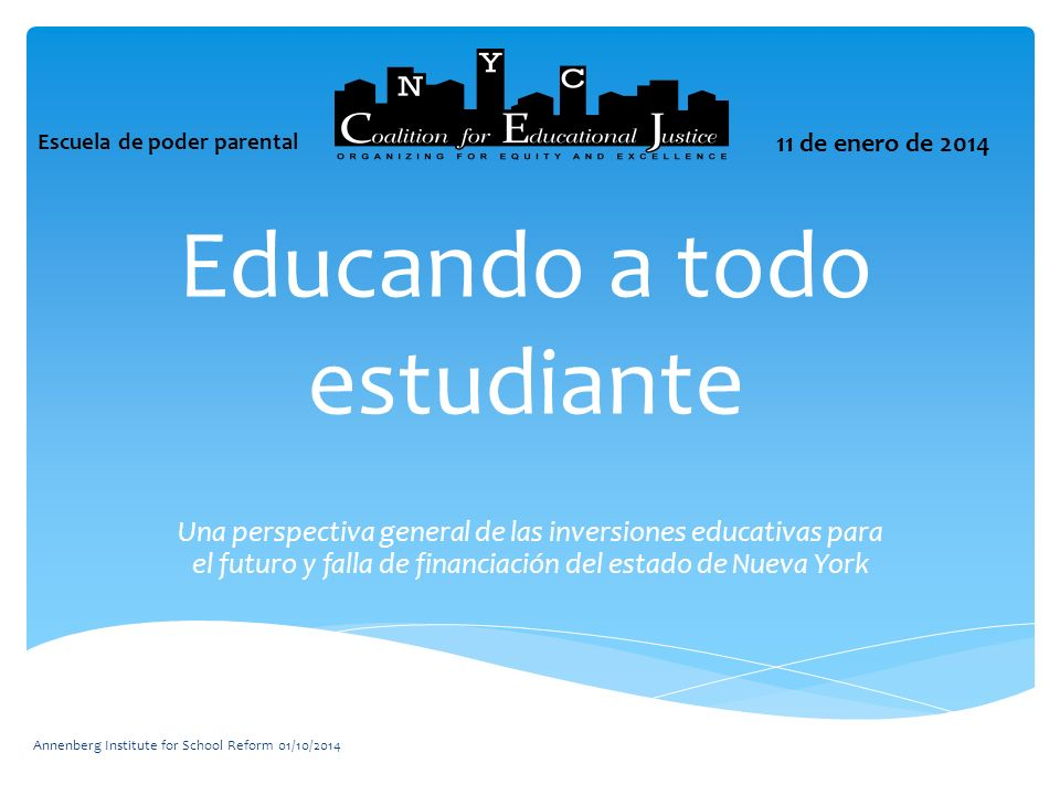 Educando a todo estudiante Una perspectiva general de las inversiones educativas para el futuro y falla de financiación del estado de Nueva York Annenberg Institute for School Reform 01/10/2014 Escuela de poder parental 11 de enero de 2014