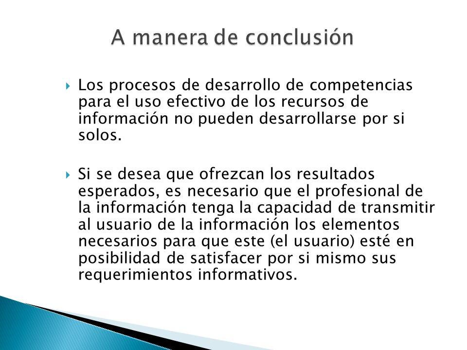 Los procesos de desarrollo de competencias para el uso efectivo de los recursos de información no pueden desarrollarse por si solos. Si se desea que o