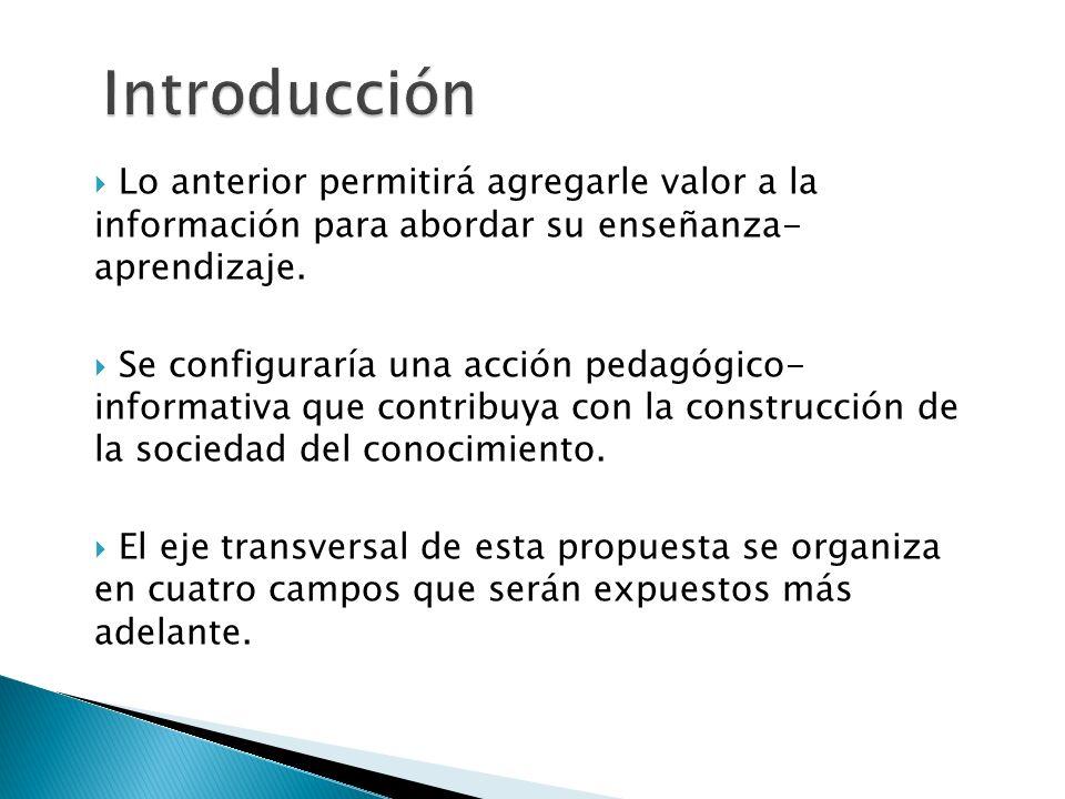Lo anterior permitirá agregarle valor a la información para abordar su enseñanza- aprendizaje. Se configuraría una acción pedagógico- informativa que