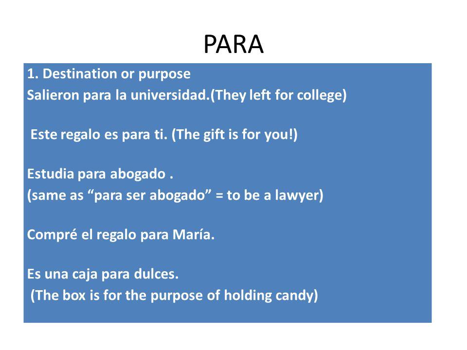 PARA 1. Destination or purpose Salieron para la universidad.(They left for college) Este regalo es para ti. (The gift is for you!) Estudia para abogad