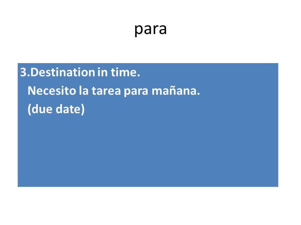 para 3.Destination in time. Necesito la tarea para mañana. (due date)