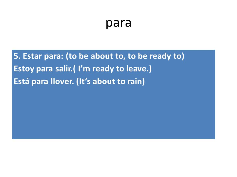 para 5. Estar para: (to be about to, to be ready to) Estoy para salir.( Im ready to leave.) Está para llover. (Its about to rain)