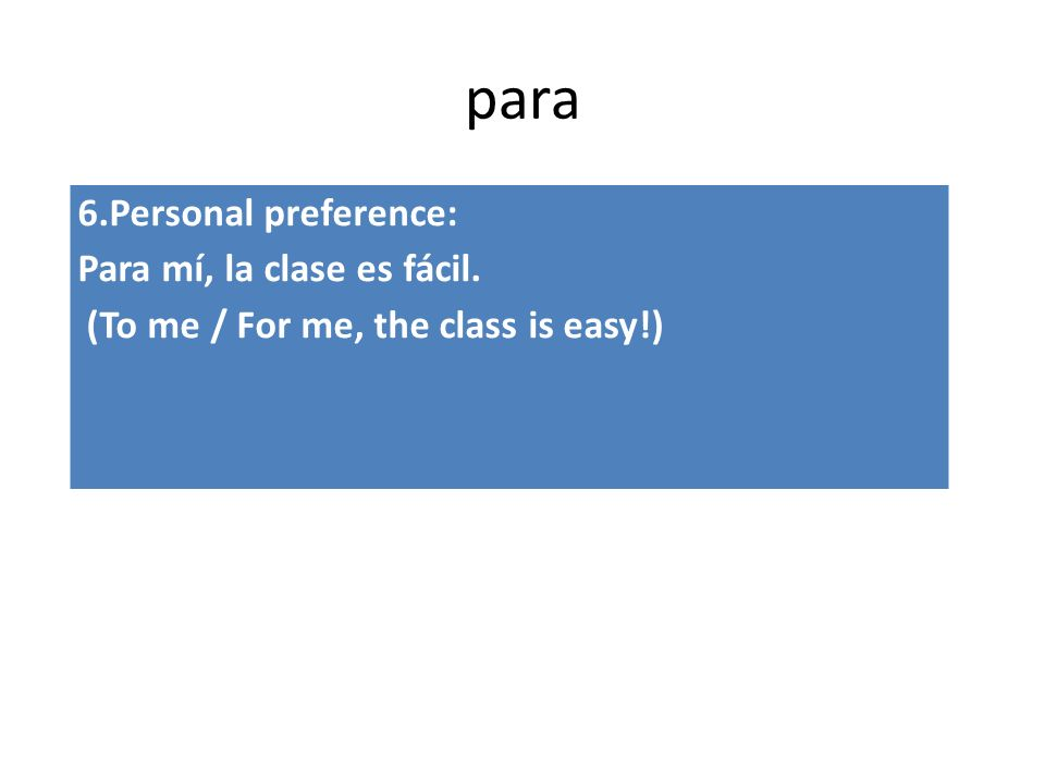 para 6.Personal preference: Para mí, la clase es fácil. (To me / For me, the class is easy!)