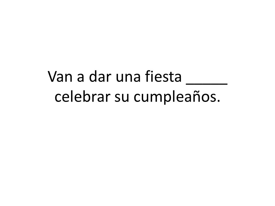 Van a dar una fiesta _____ celebrar su cumpleaños.