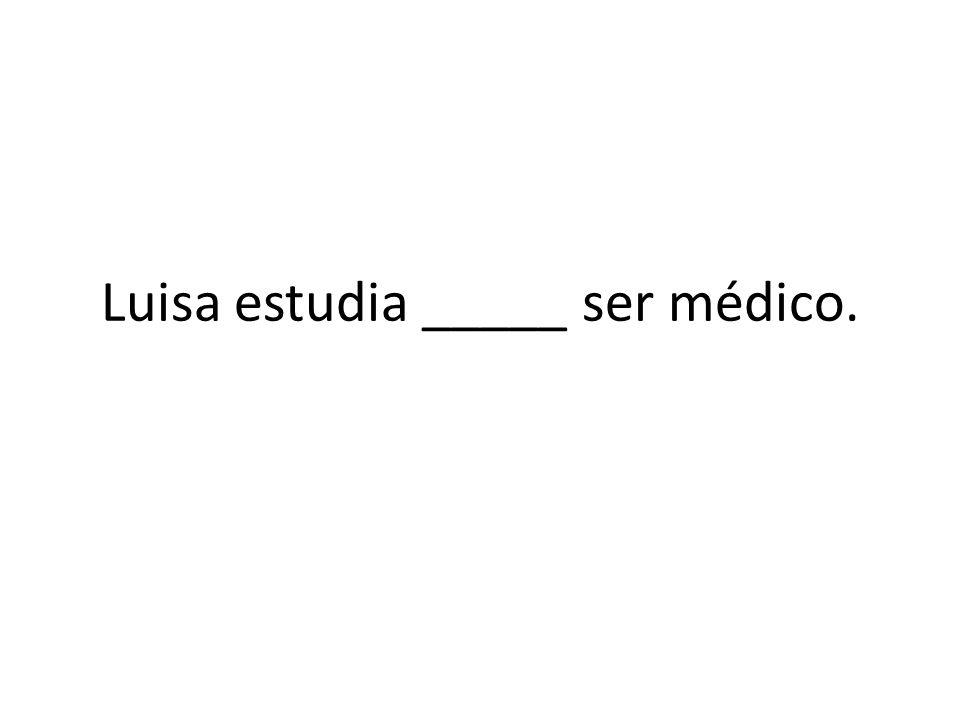 Luisa estudia _____ ser médico.