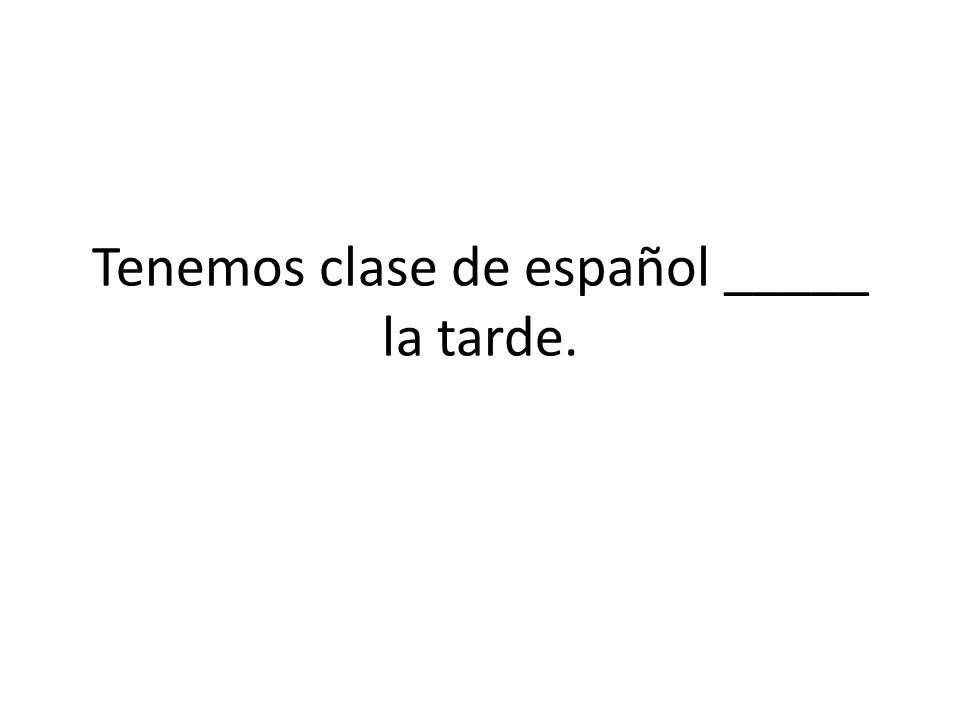 Tenemos clase de español _____ la tarde.