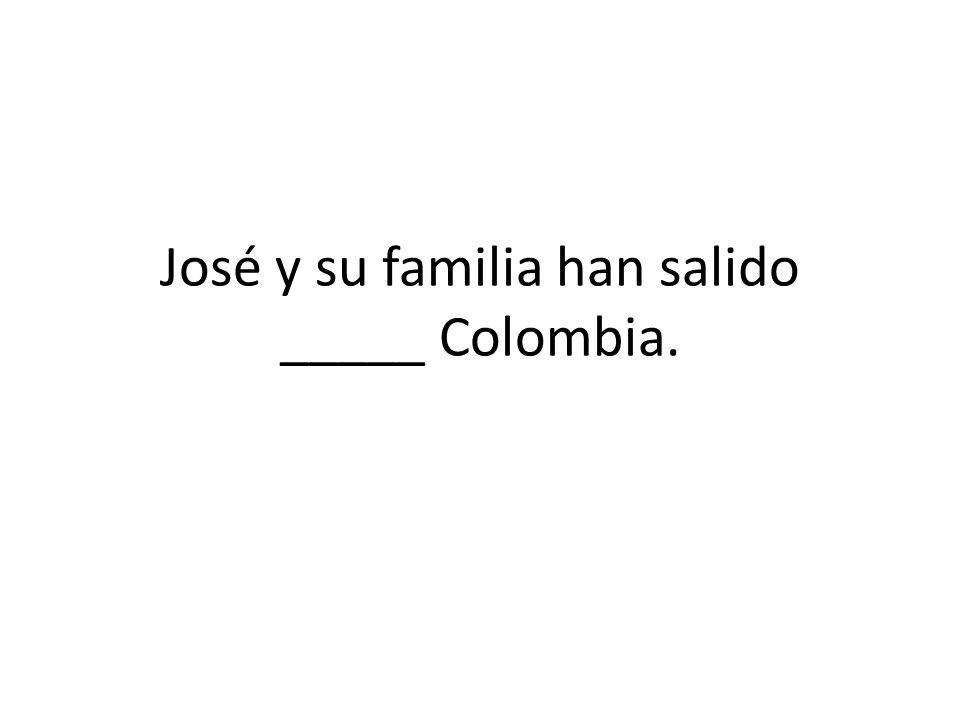 José y su familia han salido _____ Colombia.