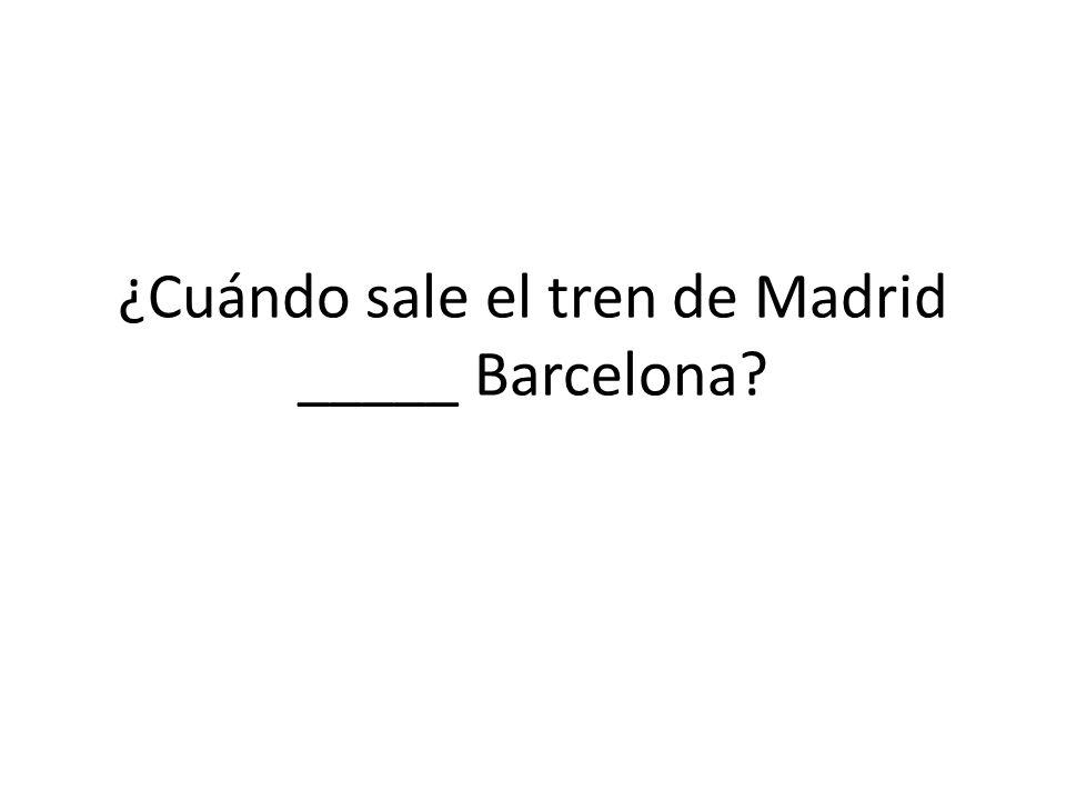 ¿Cuándo sale el tren de Madrid _____ Barcelona?