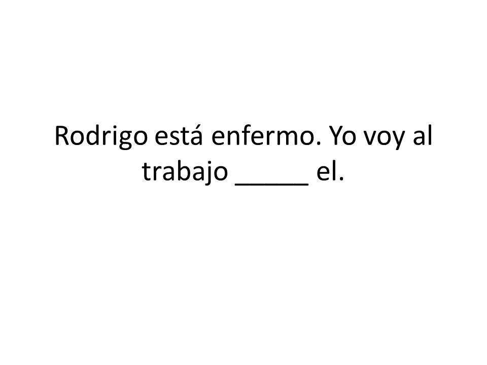 Rodrigo está enfermo. Yo voy al trabajo _____ el.