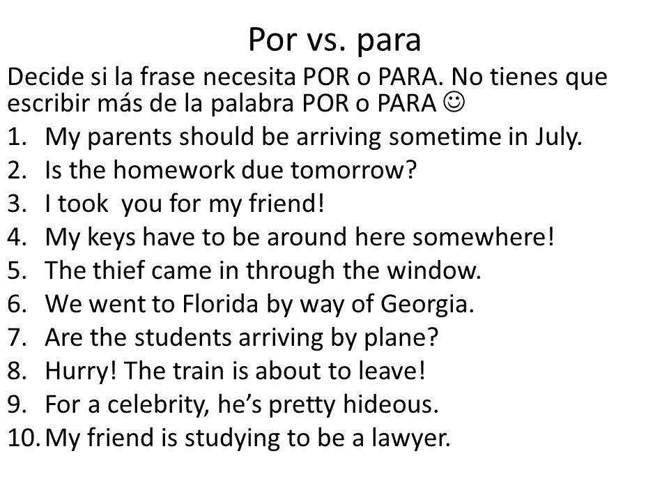 Por vs. para Decide si la frase necesita POR o PARA. No tienes que escribir más de la palabra POR o PARA 1.My parents should be arriving sometime in J
