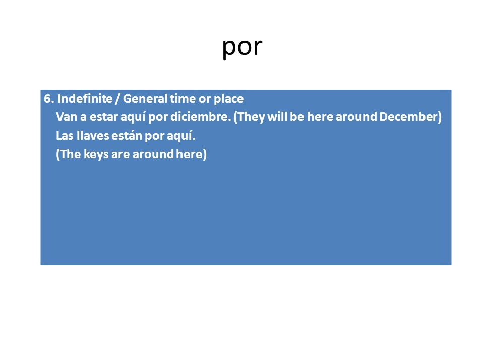por 6.Indefinite / General time or place Van a estar aquí por diciembre.