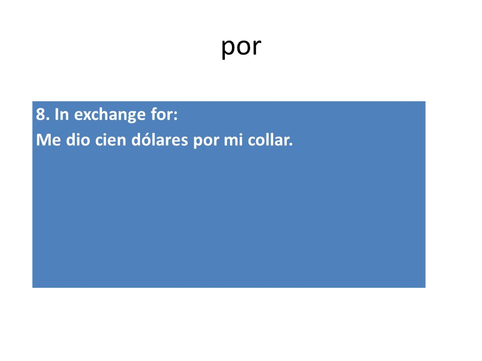 por 8. In exchange for: Me dio cien dólares por mi collar.