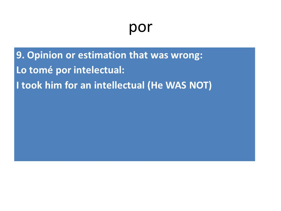 por 9. Opinion or estimation that was wrong: Lo tomé por intelectual: I took him for an intellectual (He WAS NOT)