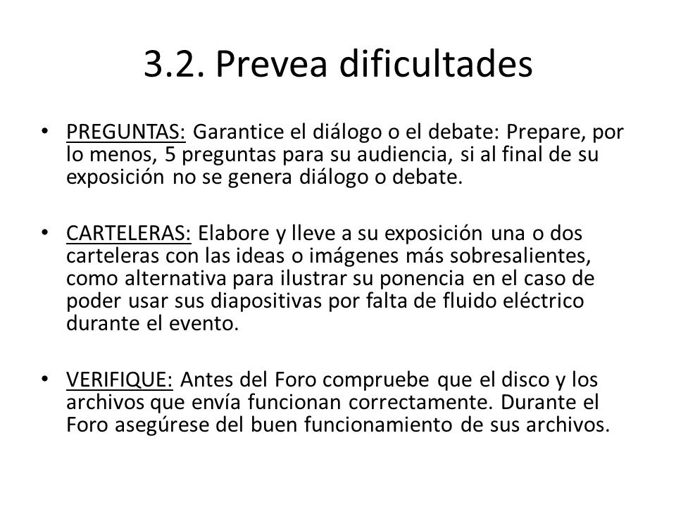 3.2. Prevea dificultades PREGUNTAS: Garantice el diálogo o el debate: Prepare, por lo menos, 5 preguntas para su audiencia, si al final de su exposici
