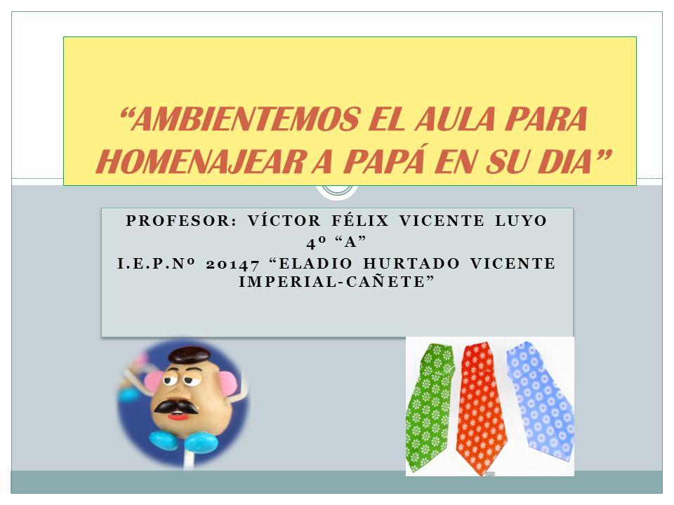 PROFESOR: VÍCTOR FÉLIX VICENTE LUYO 4º A I.E.P.Nº 20147 ELADIO HURTADO VICENTE IMPERIAL-CAÑETE PROFESOR: VÍCTOR FÉLIX VICENTE LUYO 4º A I.E.P.Nº 20147