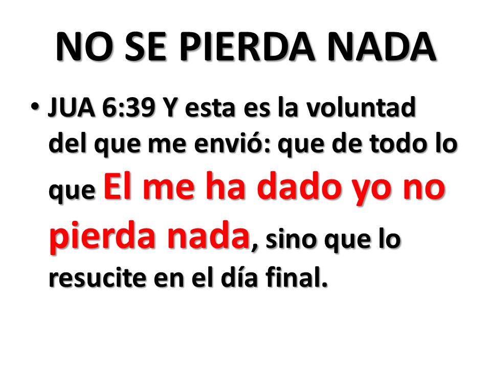 NO SE PIERDA NADA JUA 6:39 Y esta es la voluntad del que me envió: que de todo lo que El me ha dado yo no pierda nada, sino que lo resucite en el día