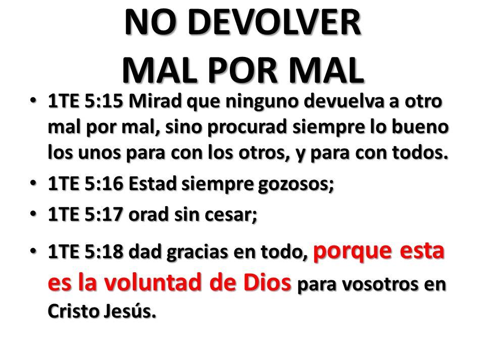 NO DEVOLVER MAL POR MAL 1TE 5:15 Mirad que ninguno devuelva a otro mal por mal, sino procurad siempre lo bueno los unos para con los otros, y para con