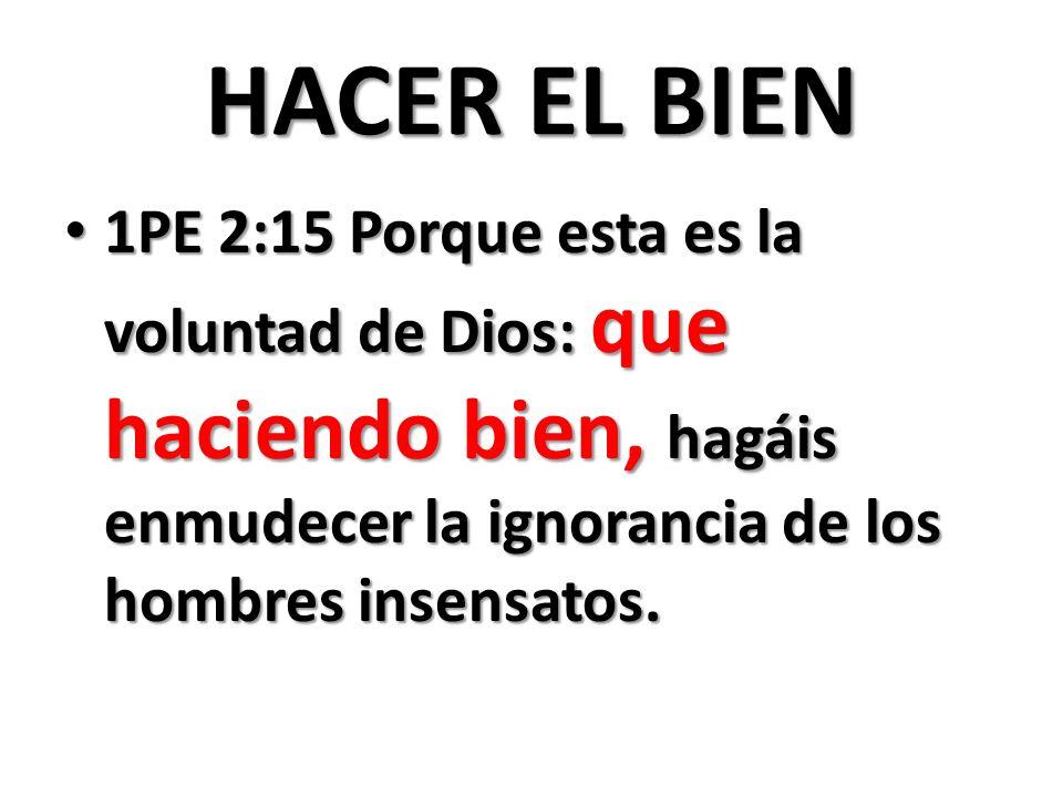 HACER EL BIEN 1PE 2:15 Porque esta es la voluntad de Dios: que haciendo bien, hagáis enmudecer la ignorancia de los hombres insensatos. 1PE 2:15 Porqu