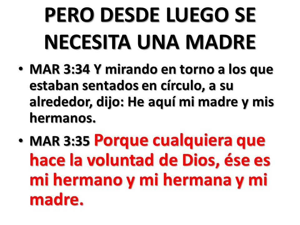 PERO DESDE LUEGO SE NECESITA UNA MADRE MAR 3:34 Y mirando en torno a los que estaban sentados en círculo, a su alrededor, dijo: He aquí mi madre y mis