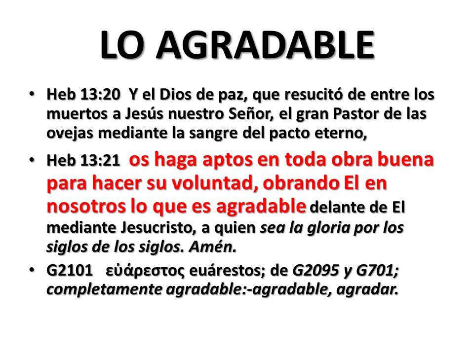 LO AGRADABLE Heb 13:20 Y el Dios de paz, que resucitó de entre los muertos a Jesús nuestro Señor, el gran Pastor de las ovejas mediante la sangre del