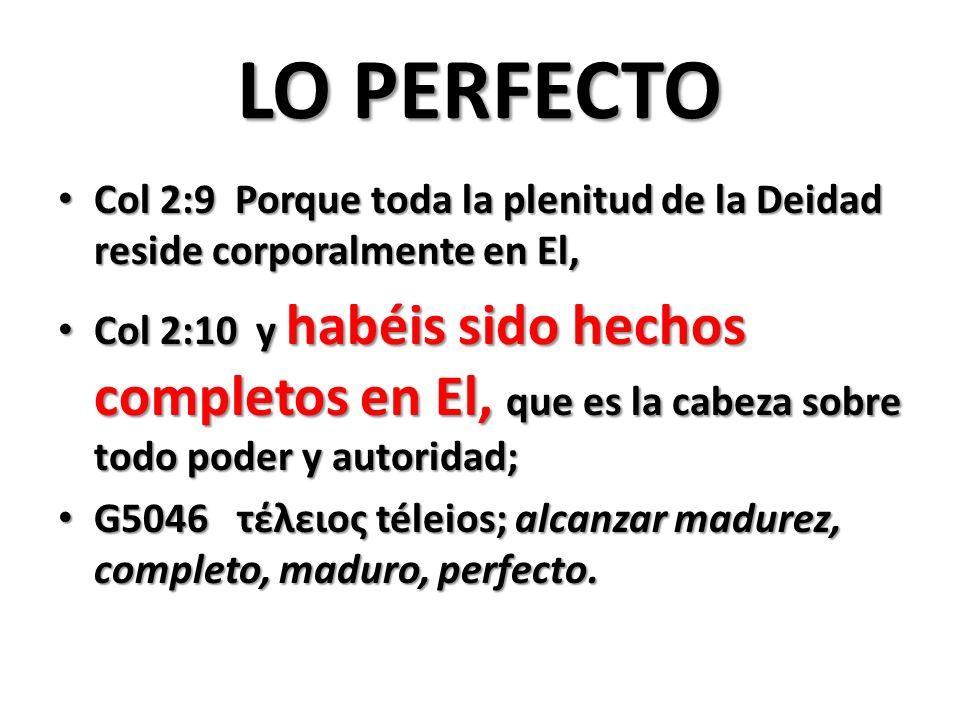 LO PERFECTO Col 2:9 Porque toda la plenitud de la Deidad reside corporalmente en El, Col 2:9 Porque toda la plenitud de la Deidad reside corporalmente