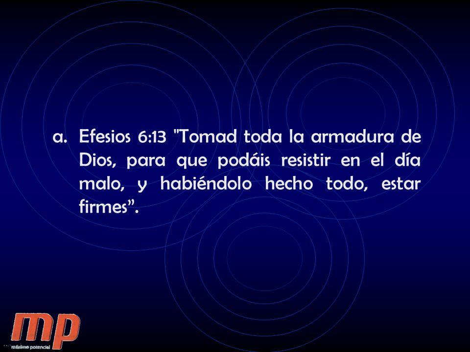 a.Efesios 6:13 Tomad toda la armadura de Dios, para que podáis resistir en el día malo, y habiéndolo hecho todo, estar firmes.