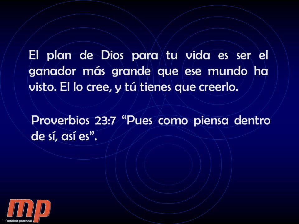 El plan de Dios para tu vida es ser el ganador más grande que ese mundo ha visto. El lo cree, y tú tienes que creerlo. Proverbios 23:7 Pues como piens
