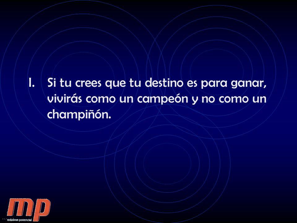 I.Si tu crees que tu destino es para ganar, vivirás como un campeón y no como un champiñón.