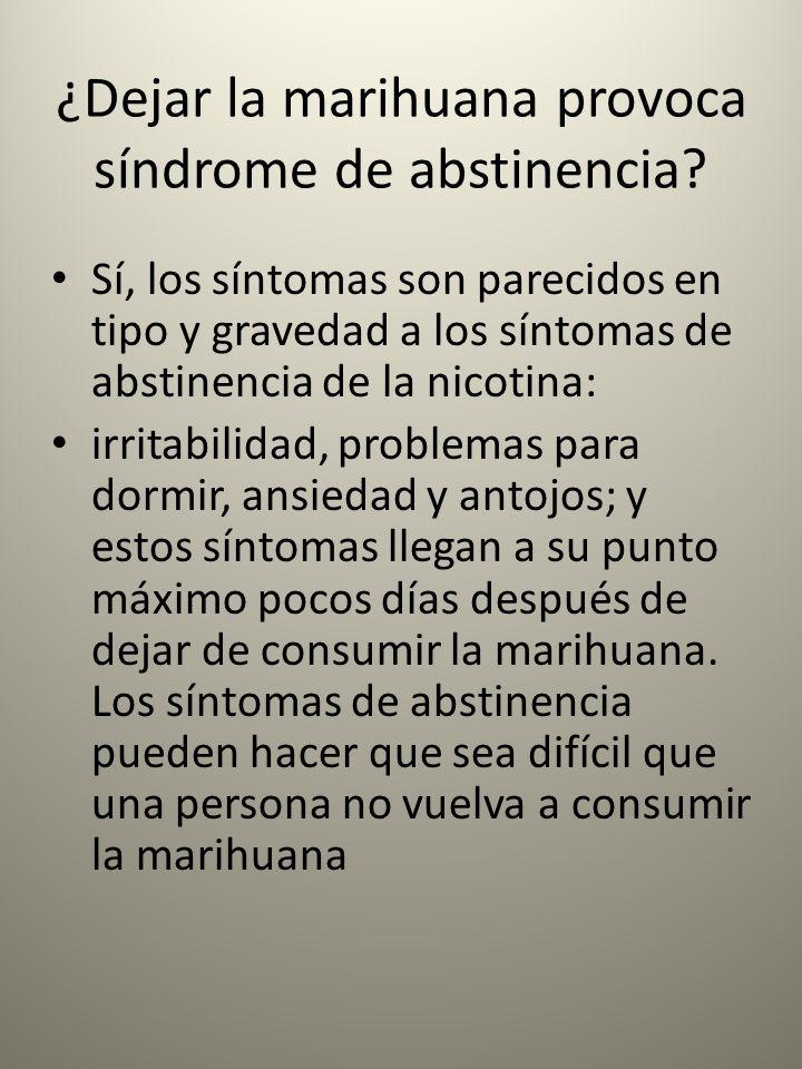 ¿Dejar la marihuana provoca síndrome de abstinencia? Sí, los síntomas son parecidos en tipo y gravedad a los síntomas de abstinencia de la nicotina: i