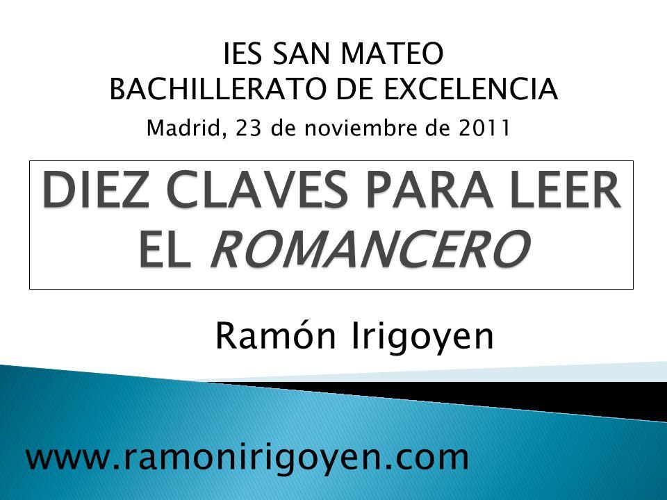 IES SAN MATEO BACHILLERATO DE EXCELENCIA Madrid, 23 de noviembre de 2011 DIEZ CLAVES PARA LEER EL ROMANCERO Ramón Irigoyen www.ramonirigoyen.com