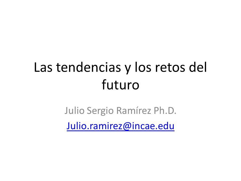 Las tendencias y los retos del futuro Julio Sergio Ramírez Ph.D. Julio.ramirez@incae.edu