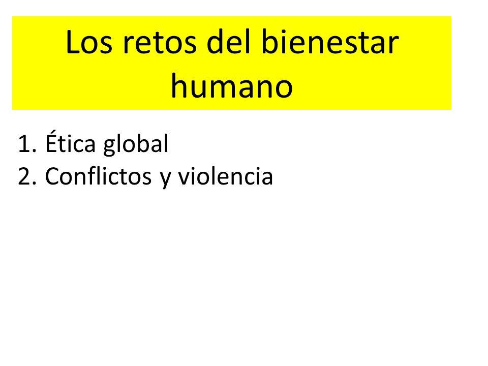 Los retos del bienestar humano 1.Ética global 2.Conflictos y violencia