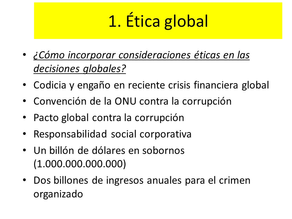 1. Ética global ¿Cómo incorporar consideraciones éticas en las decisiones globales? Codicia y engaño en reciente crisis financiera global Convención d