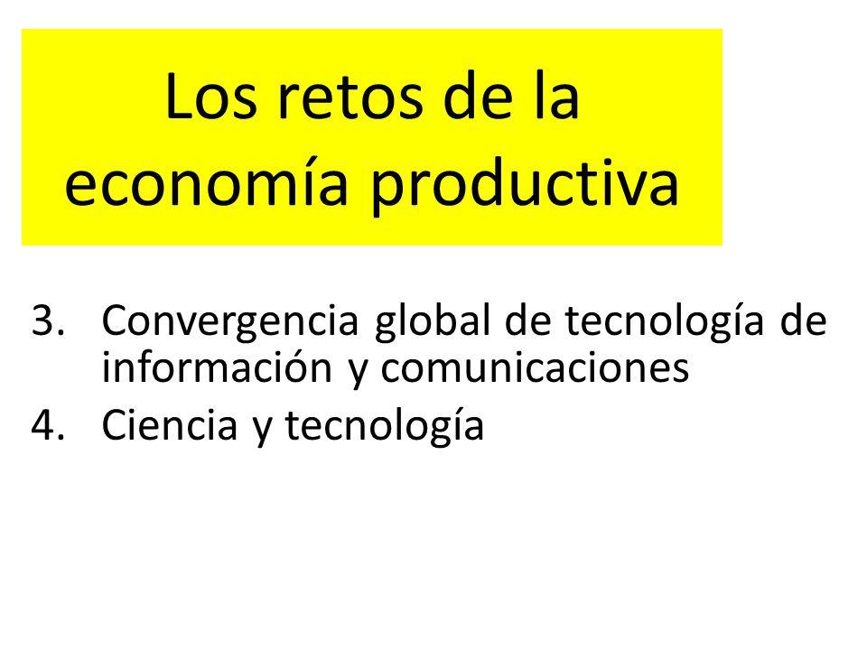 Los retos de la economía productiva 3.Convergencia global de tecnología de información y comunicaciones 4.Ciencia y tecnología