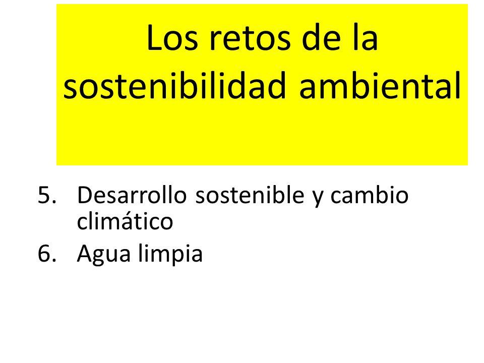 Los retos de la sostenibilidad ambiental 5.Desarrollo sostenible y cambio climático 6.Agua limpia