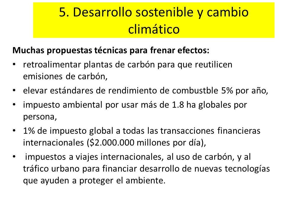 5. Desarrollo sostenible y cambio climático Muchas propuestas técnicas para frenar efectos: retroalimentar plantas de carbón para que reutilicen emisi