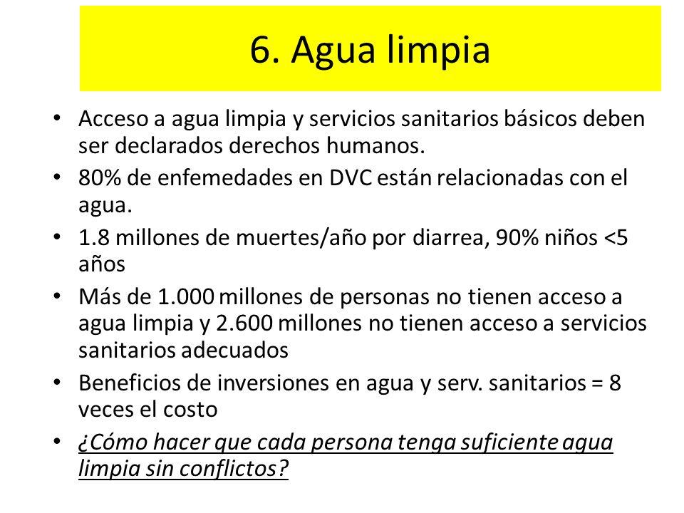 6. Agua limpia Acceso a agua limpia y servicios sanitarios básicos deben ser declarados derechos humanos. 80% de enfemedades en DVC están relacionadas