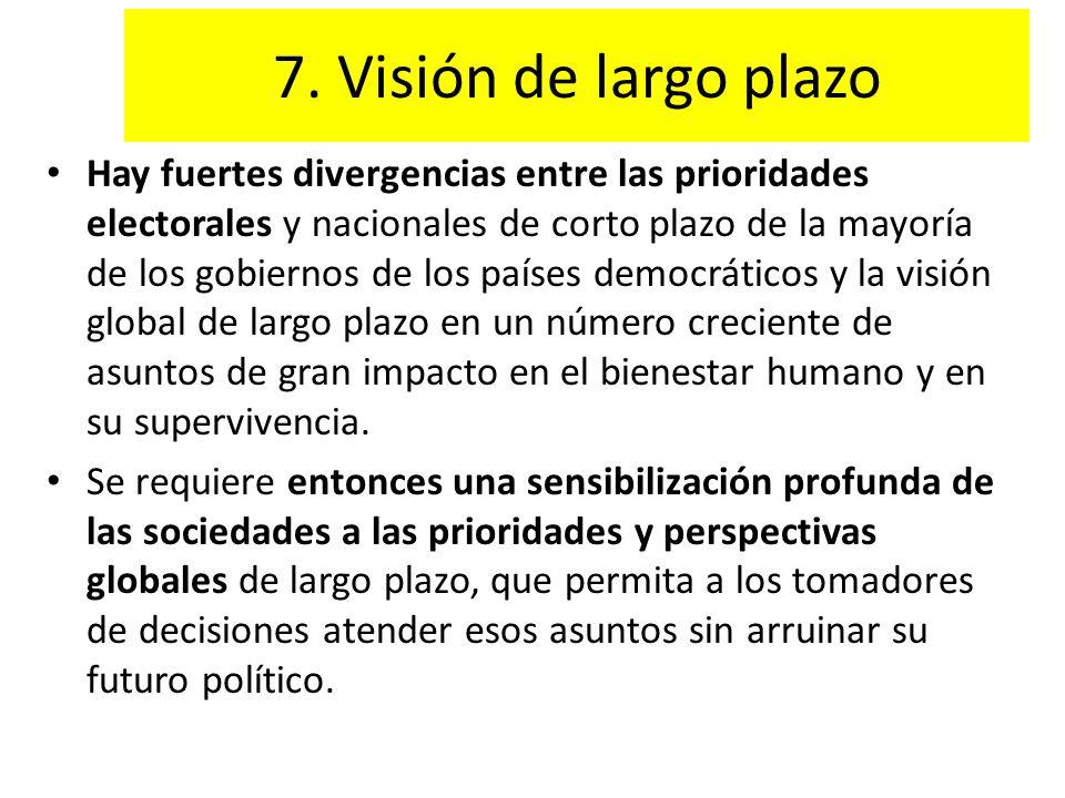 7. Visión de largo plazo Hay fuertes divergencias entre las prioridades electorales y nacionales de corto plazo de la mayoría de los gobiernos de los