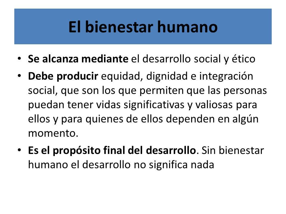 El bienestar humano Se alcanza mediante el desarrollo social y ético Debe producir equidad, dignidad e integración social, que son los que permiten qu