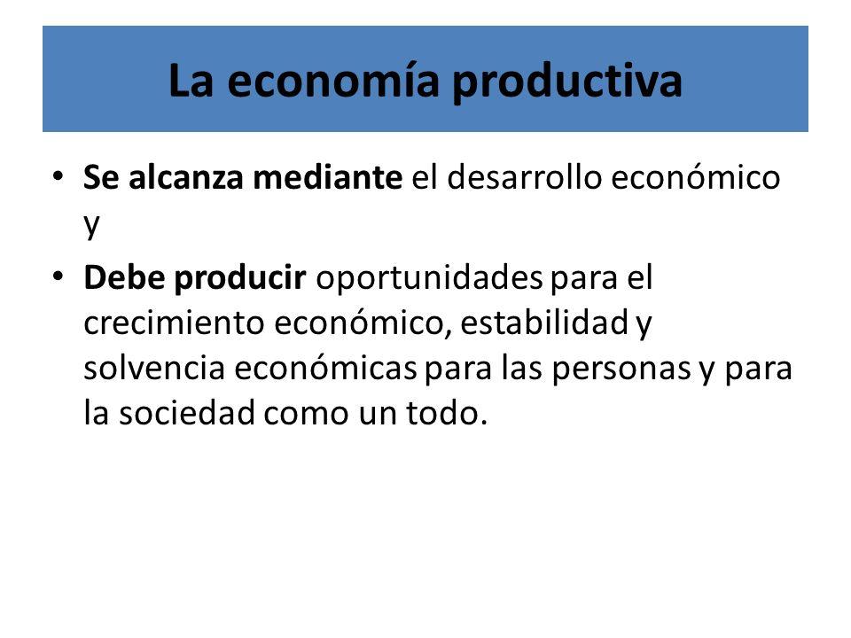 La economía productiva Se alcanza mediante el desarrollo económico y Debe producir oportunidades para el crecimiento económico, estabilidad y solvenci